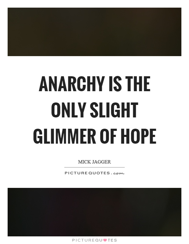 Anarchy is the only slight glimmer of hope Picture Quote #1