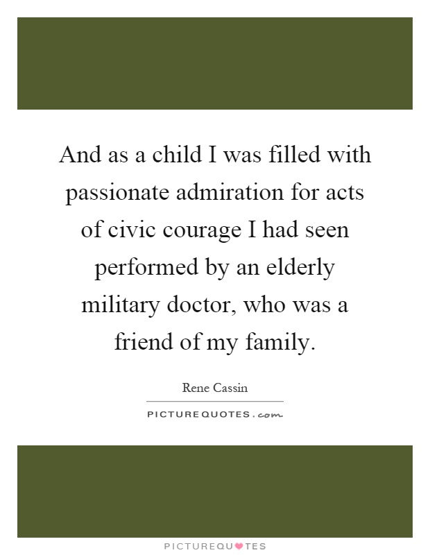 And as a child I was filled with passionate admiration for acts of civic courage I had seen performed by an elderly military doctor, who was a friend of my family Picture Quote #1