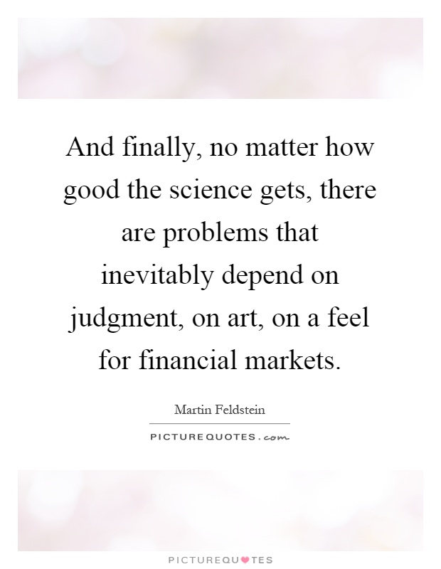 And finally, no matter how good the science gets, there are problems that inevitably depend on judgment, on art, on a feel for financial markets Picture Quote #1