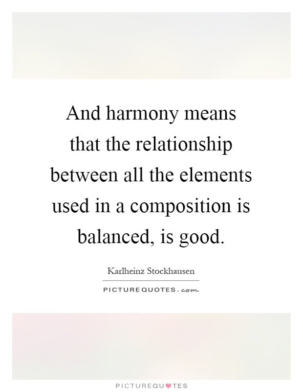 And harmony means that the relationship between all the elements used in a composition is balanced, is good Picture Quote #1