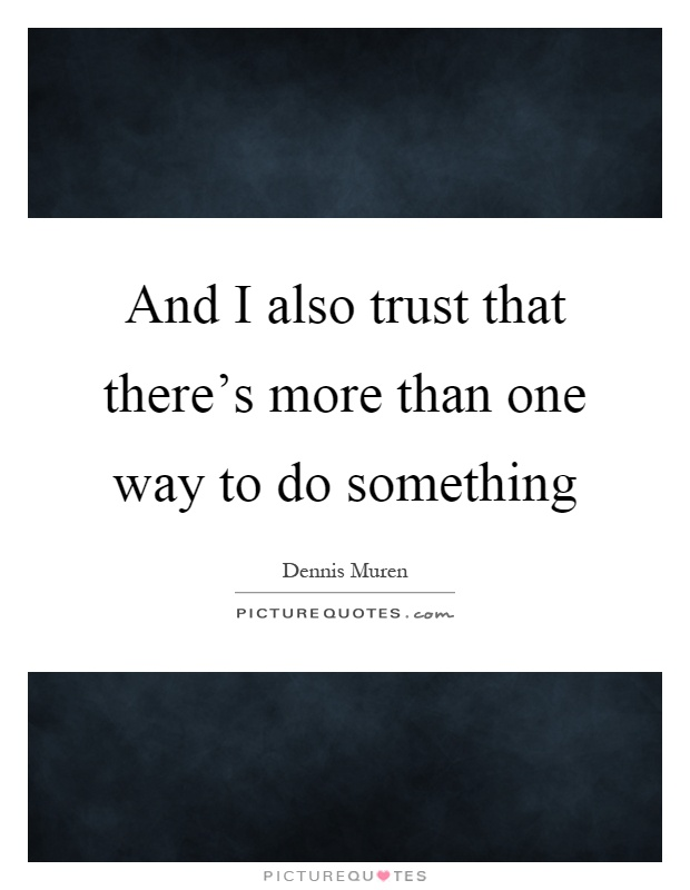 And I also trust that there's more than one way to do something Picture Quote #1