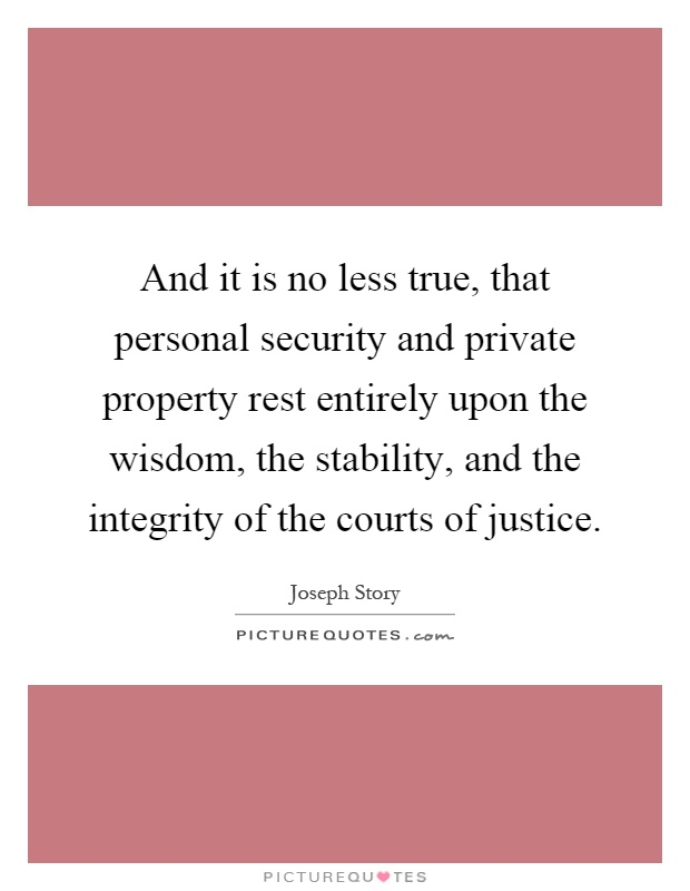 And it is no less true, that personal security and private property rest entirely upon the wisdom, the stability, and the integrity of the courts of justice Picture Quote #1