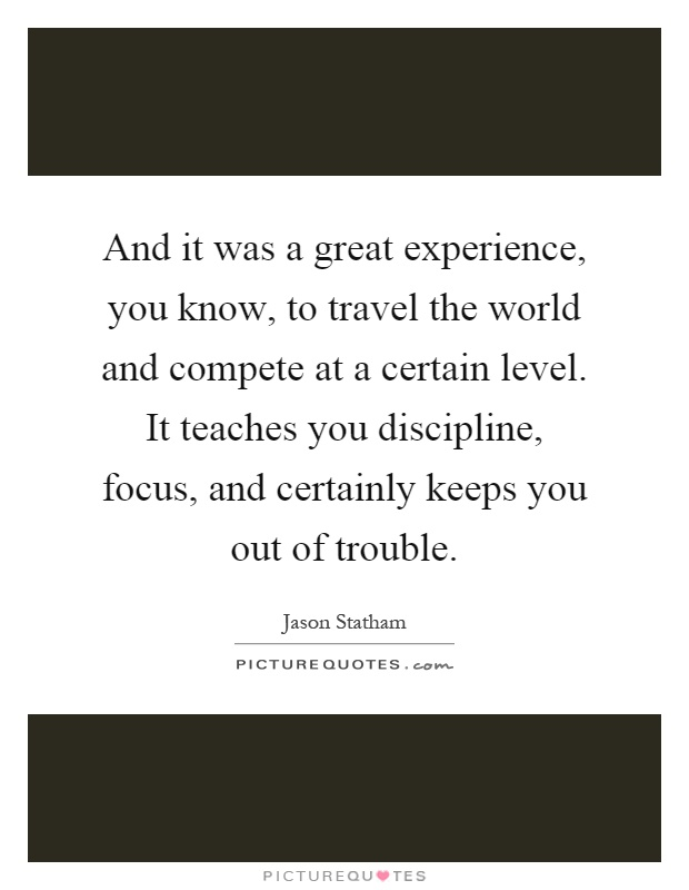 And it was a great experience, you know, to travel the world and compete at a certain level. It teaches you discipline, focus, and certainly keeps you out of trouble Picture Quote #1