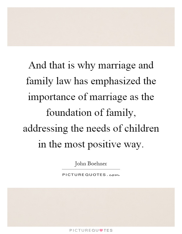 And that is why marriage and family law has emphasized the importance of marriage as the foundation of family, addressing the needs of children in the most positive way Picture Quote #1