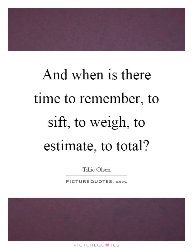 And when is there time to remember, to sift, to weigh, to estimate, to total? Picture Quote #1