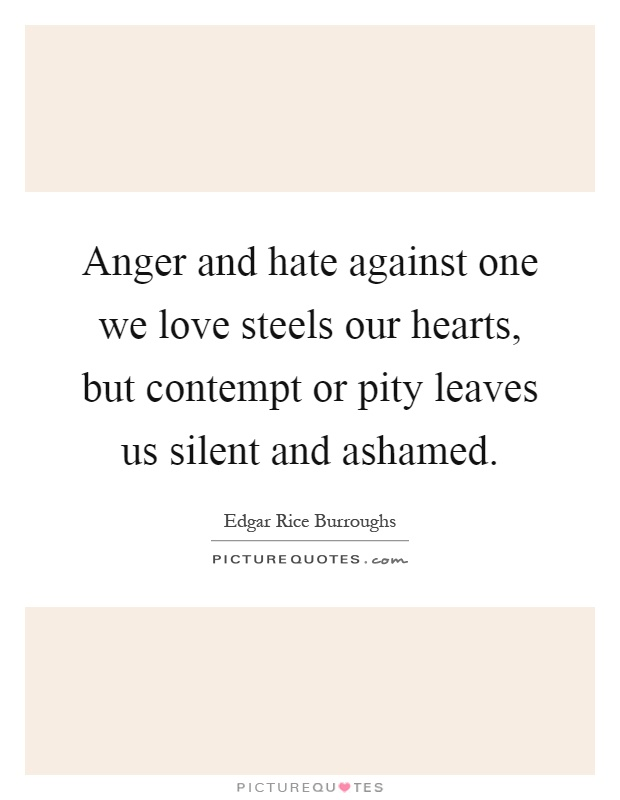 Anger and hate against one we love steels our hearts, but contempt or pity leaves us silent and ashamed Picture Quote #1