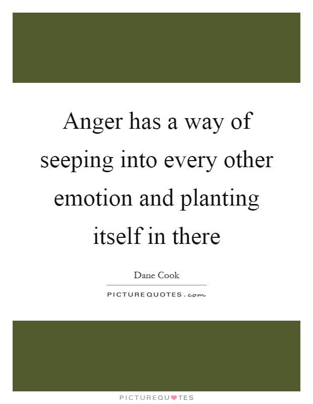 Anger has a way of seeping into every other emotion and planting itself in there Picture Quote #1
