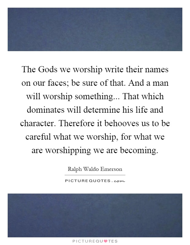 The Gods we worship write their names on our faces; be sure of that. And a man will worship something... That which dominates will determine his life and character. Therefore it behooves us to be careful what we worship, for what we are worshipping we are becoming Picture Quote #1