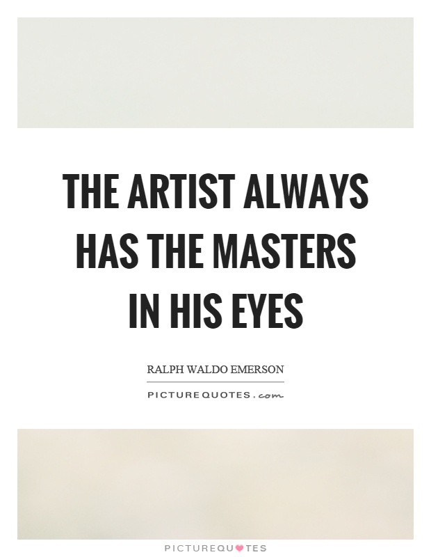 The Artist always has the masters in his eyes Picture Quote #1