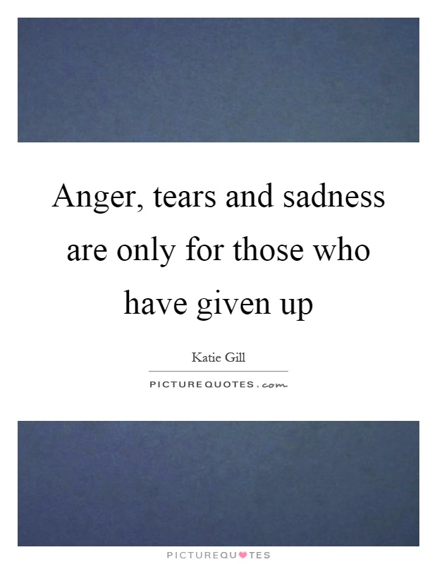 Anger, tears and sadness are only for those who have given up Picture Quote #1