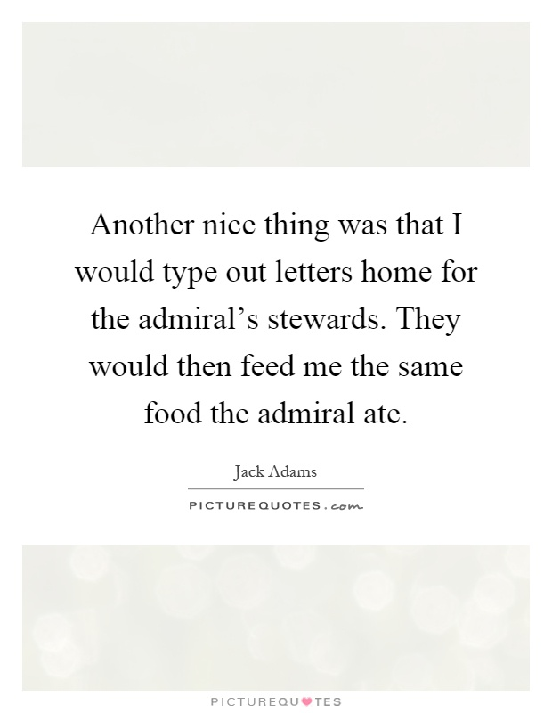 Another nice thing was that I would type out letters home for the admiral's stewards. They would then feed me the same food the admiral ate Picture Quote #1