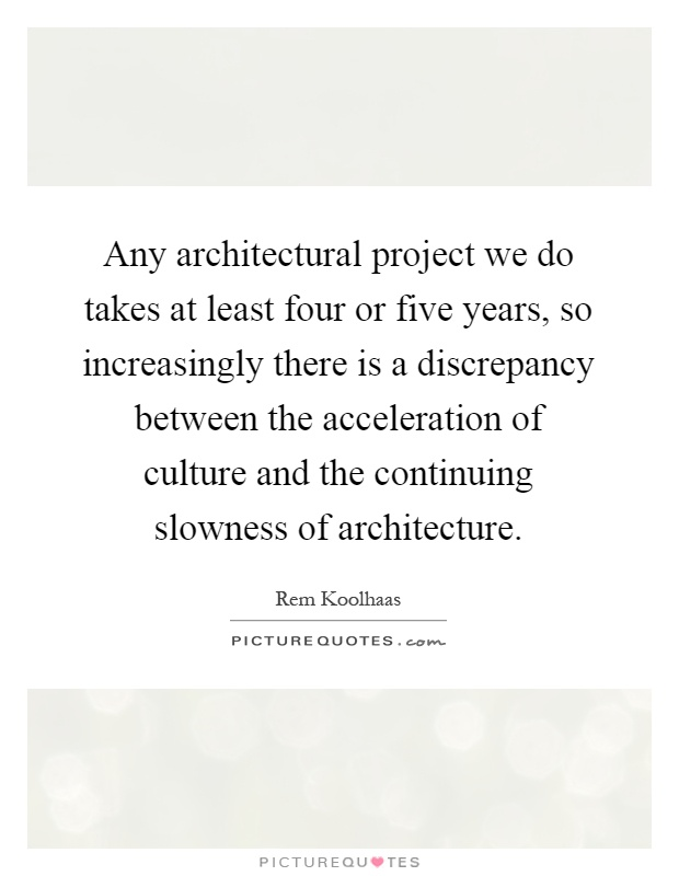Any architectural project we do takes at least four or five years, so increasingly there is a discrepancy between the acceleration of culture and the continuing slowness of architecture Picture Quote #1