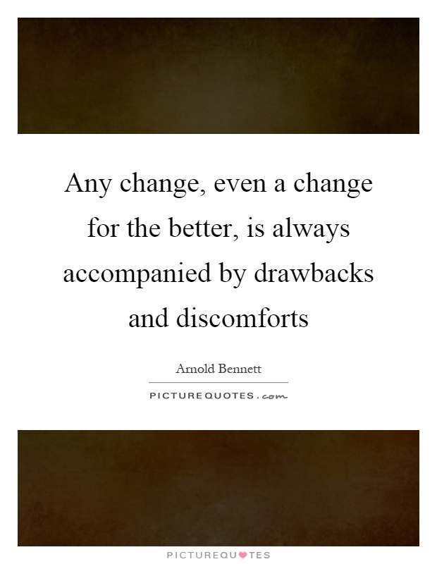 Any change, even a change for the better, is always accompanied by drawbacks and discomforts Picture Quote #1
