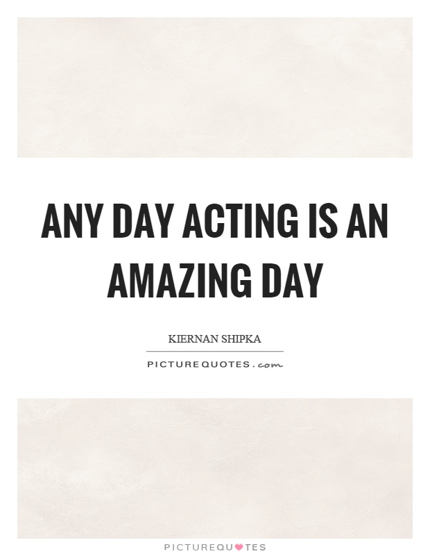 Any day acting is an amazing day Picture Quote #1