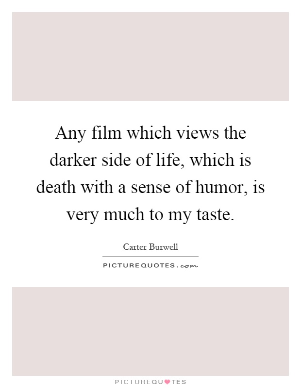 Any film which views the darker side of life, which is death with a sense of humor, is very much to my taste Picture Quote #1
