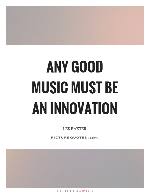 Any good music must be an innovation Picture Quote #1