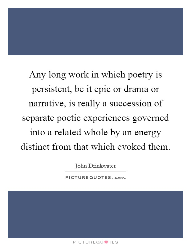 Any long work in which poetry is persistent, be it epic or drama or narrative, is really a succession of separate poetic experiences governed into a related whole by an energy distinct from that which evoked them Picture Quote #1