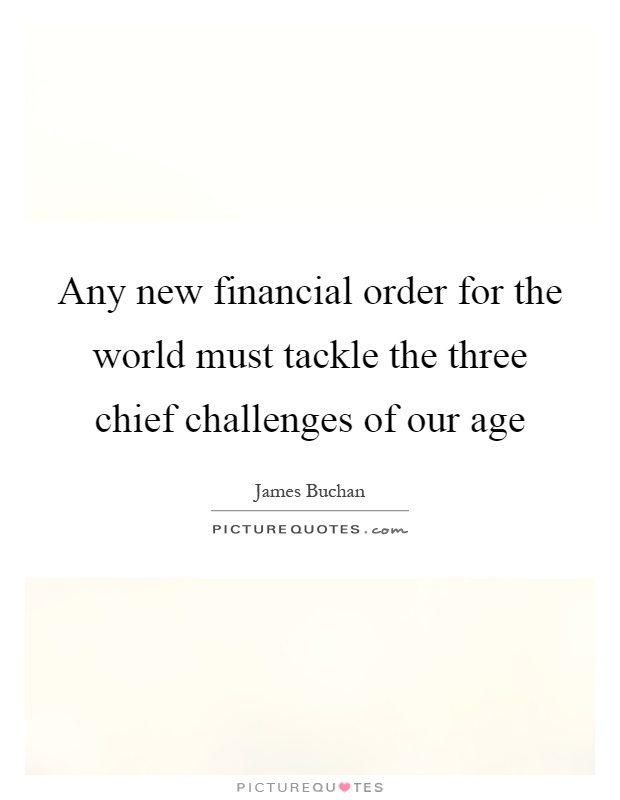 Any new financial order for the world must tackle the three chief challenges of our age Picture Quote #1