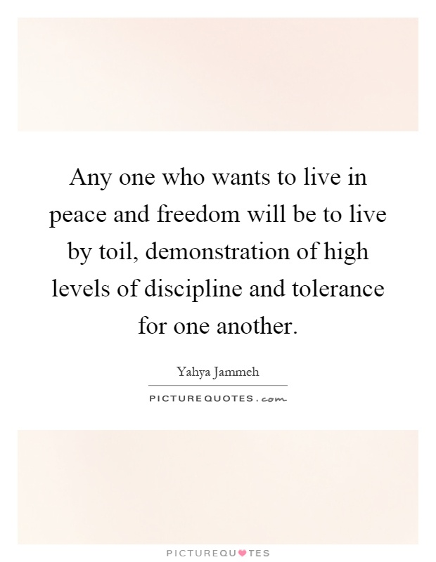Any one who wants to live in peace and freedom will be to live by toil, demonstration of high levels of discipline and tolerance for one another Picture Quote #1