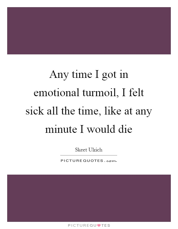 Any time I got in emotional turmoil, I felt sick all the time, like at any minute I would die Picture Quote #1