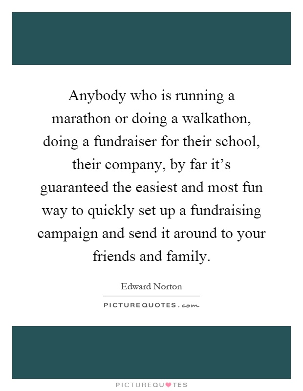 Anybody who is running a marathon or doing a walkathon, doing a fundraiser for their school, their company, by far it's guaranteed the easiest and most fun way to quickly set up a fundraising campaign and send it around to your friends and family Picture Quote #1