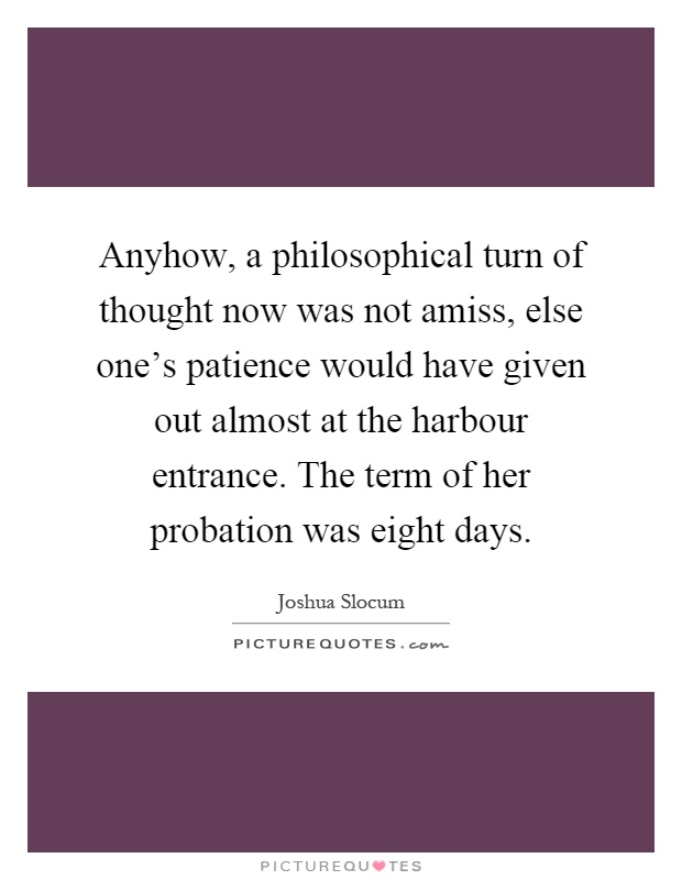 Anyhow, a philosophical turn of thought now was not amiss, else one's patience would have given out almost at the harbour entrance. The term of her probation was eight days Picture Quote #1