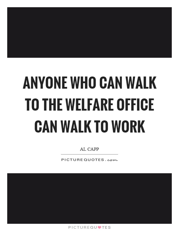 Anyone who can walk to the welfare office can walk to work Picture Quote #1