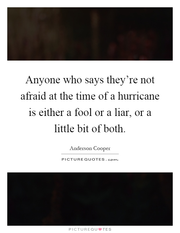 Anyone who says they're not afraid at the time of a hurricane is either a fool or a liar, or a little bit of both Picture Quote #1