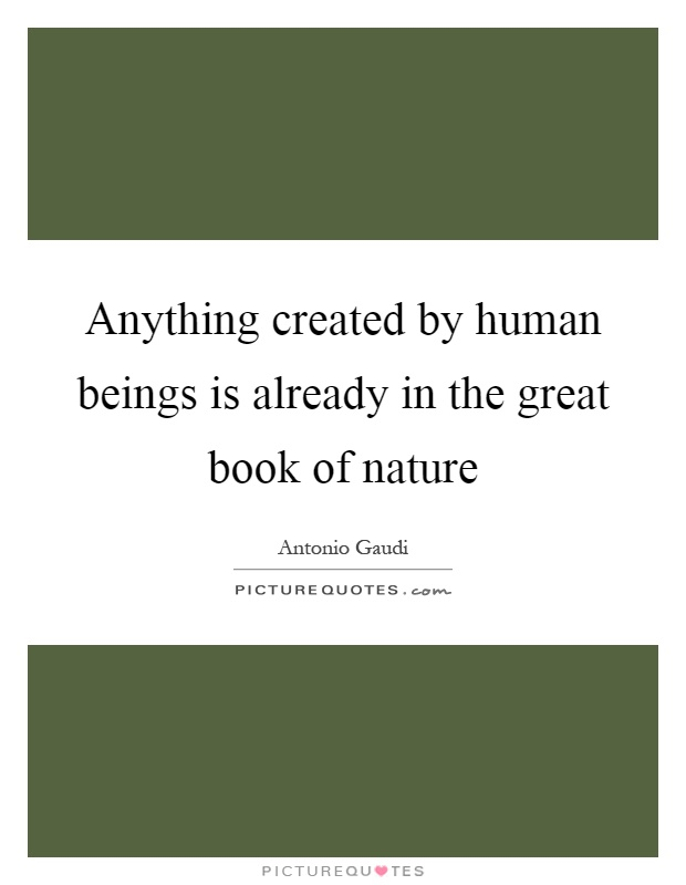 Anything created by human beings is already in the great book of nature Picture Quote #1