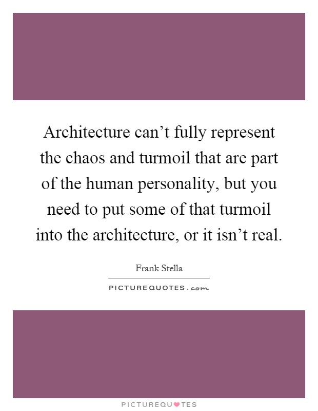 Architecture can't fully represent the chaos and turmoil that are part of the human personality, but you need to put some of that turmoil into the architecture, or it isn't real Picture Quote #1
