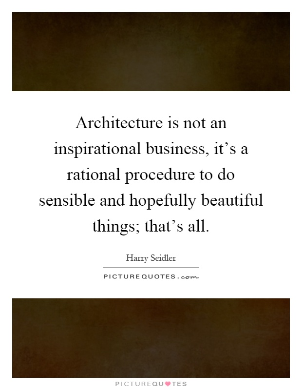 Architecture is not an inspirational business, it's a rational procedure to do sensible and hopefully beautiful things; that's all Picture Quote #1