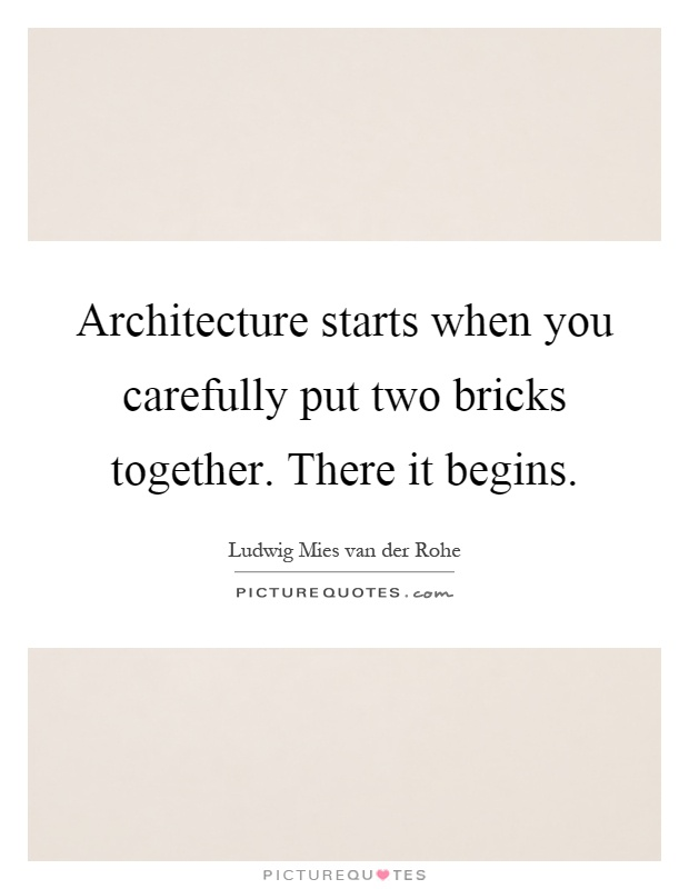 Architecture starts when you carefully put two bricks together. There it begins Picture Quote #1