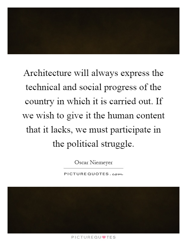 Architecture will always express the technical and social progress of the country in which it is carried out. If we wish to give it the human content that it lacks, we must participate in the political struggle Picture Quote #1