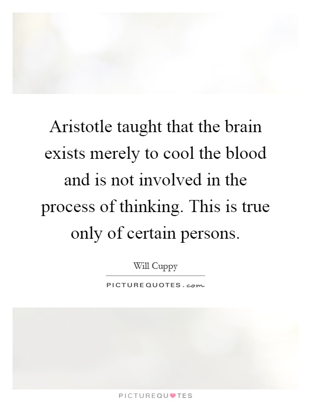Aristotle taught that the brain exists merely to cool the blood and is not involved in the process of thinking. This is true only of certain persons Picture Quote #1