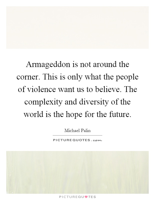 Armageddon is not around the corner. This is only what the people of violence want us to believe. The complexity and diversity of the world is the hope for the future Picture Quote #1