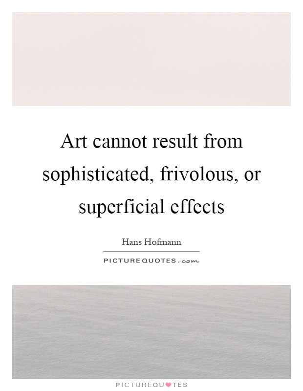Art cannot result from sophisticated, frivolous, or superficial effects Picture Quote #1