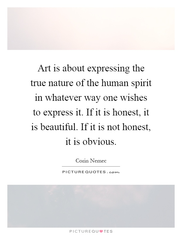 Art is about expressing the true nature of the human spirit in whatever way one wishes to express it. If it is honest, it is beautiful. If it is not honest, it is obvious Picture Quote #1