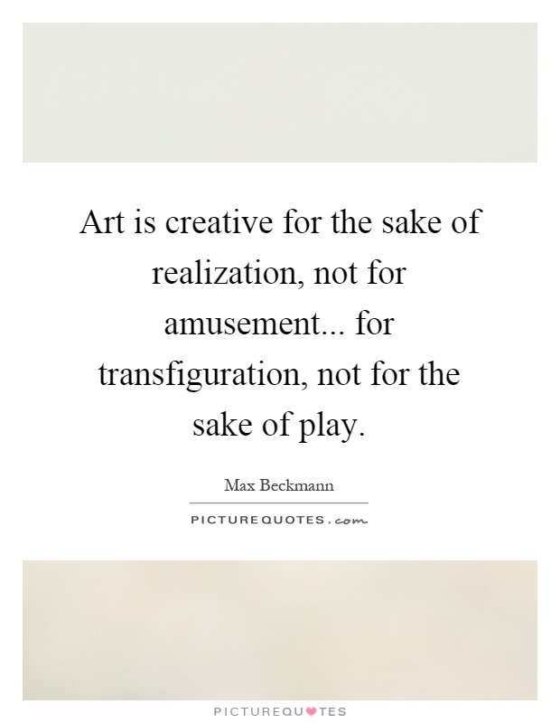 Art is creative for the sake of realization, not for amusement... for transfiguration, not for the sake of play Picture Quote #1