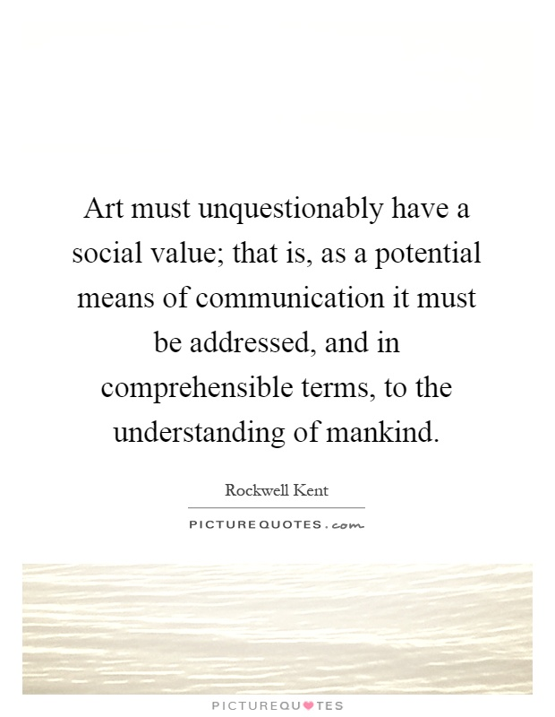 Art must unquestionably have a social value; that is, as a potential means of communication it must be addressed, and in comprehensible terms, to the understanding of mankind Picture Quote #1