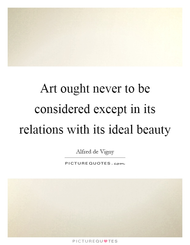 Art ought never to be considered except in its relations with its ideal beauty Picture Quote #1