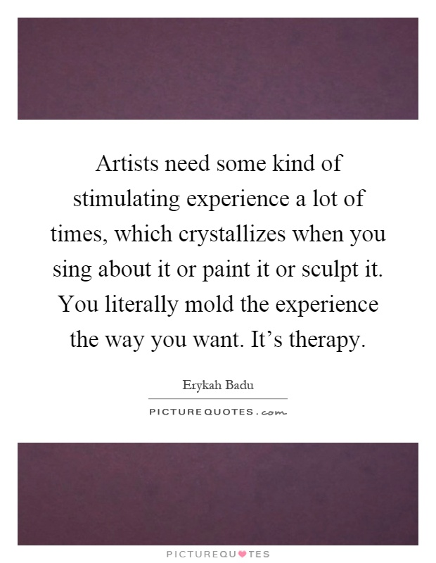 Artists need some kind of stimulating experience a lot of times, which crystallizes when you sing about it or paint it or sculpt it. You literally mold the experience the way you want. It's therapy Picture Quote #1