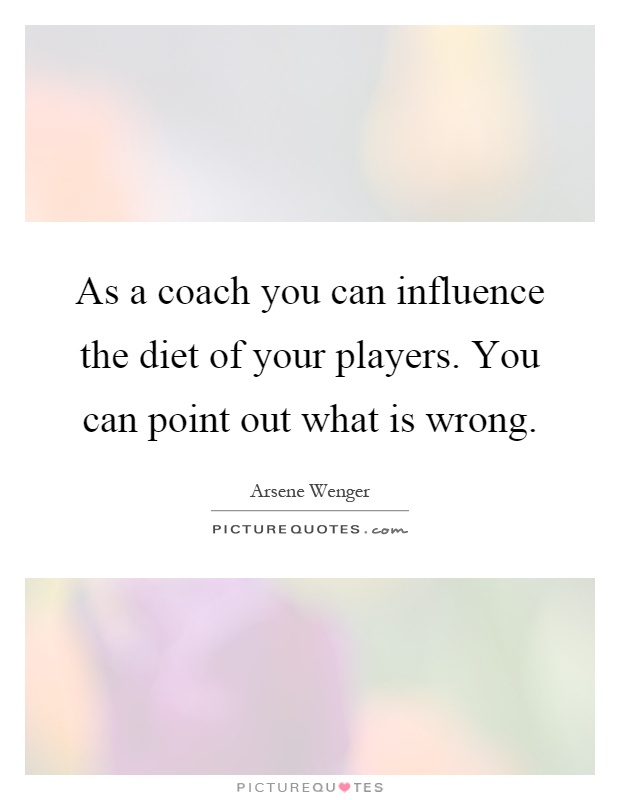 As a coach you can influence the diet of your players. You can point out what is wrong Picture Quote #1