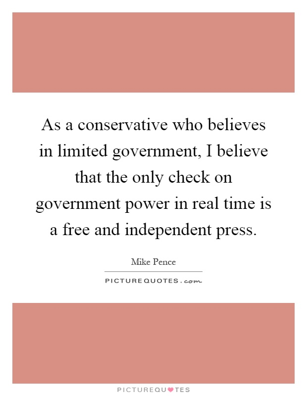 As a conservative who believes in limited government, I believe that the only check on government power in real time is a free and independent press Picture Quote #1