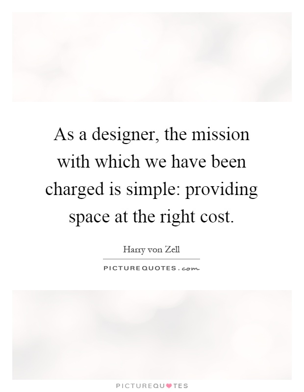 As a designer, the mission with which we have been charged is simple: providing space at the right cost Picture Quote #1