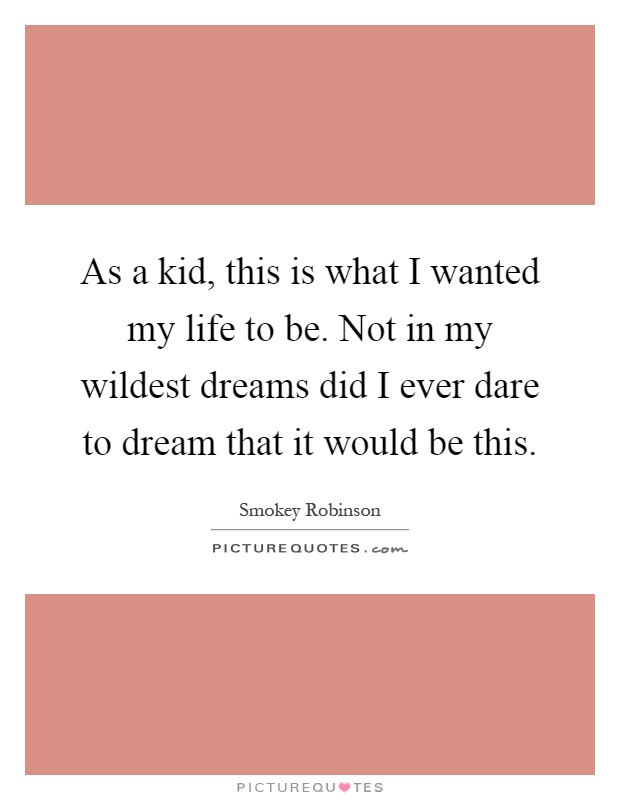 As a kid, this is what I wanted my life to be. Not in my wildest dreams did I ever dare to dream that it would be this Picture Quote #1