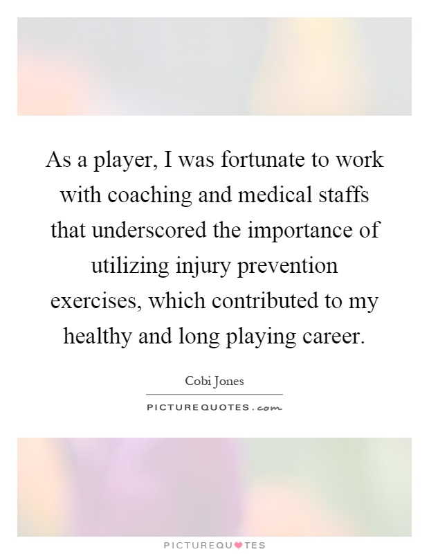 As a player, I was fortunate to work with coaching and medical staffs that underscored the importance of utilizing injury prevention exercises, which contributed to my healthy and long playing career Picture Quote #1