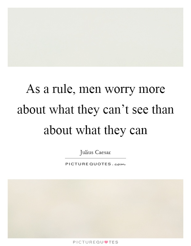 As a rule, men worry more about what they can't see than about what they can Picture Quote #1