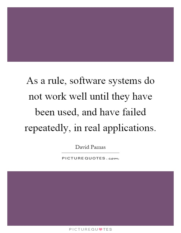 As a rule, software systems do not work well until they have been used, and have failed repeatedly, in real applications Picture Quote #1