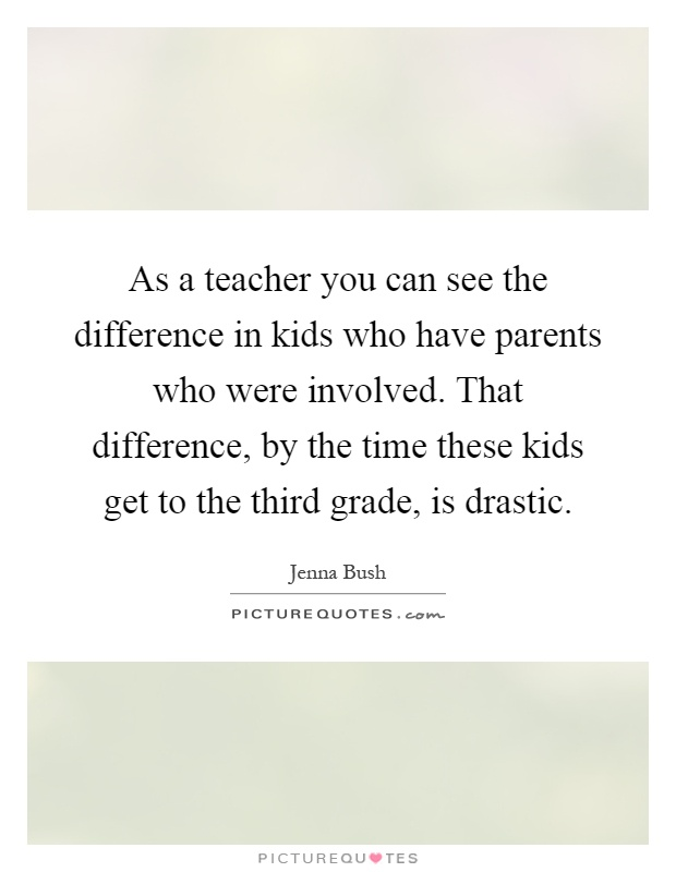 As a teacher you can see the difference in kids who have parents who were involved. That difference, by the time these kids get to the third grade, is drastic Picture Quote #1