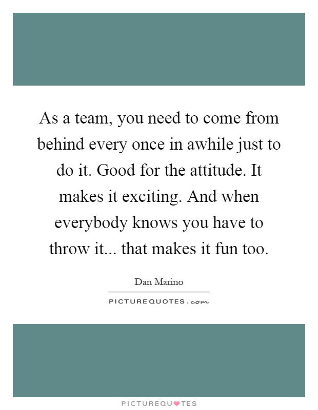 As a team, you need to come from behind every once in awhile just to do it. Good for the attitude. It makes it exciting. And when everybody knows you have to throw it... that makes it fun too Picture Quote #1